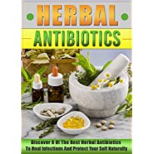 Herbal Antibiotics: Discover 8 Of The Best Herbal Antibiotics To Heal Infections And Protect Your Self Naturally (Herbal Remedies Guide, Herbal Antivirals, ... Plants, Home Remedies) (English Edition)