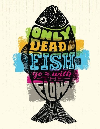 Only Dead Fish go with the Flow: Motivation and Inspiration Journal Coloring Book for Adutls, Men, Women, Boy and Girl (Daily Notebook, Diary)