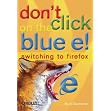 Don't Click on the Blue E!: Switching to Firefox 1st edition by Granneman, Scott (2005) Paperback