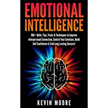 Emotional Intelligence: 100+ Skills, Tips, Tricks & Techniques to Improve Interpersonal Connection, Control Your Emotions, Build Self Confidence & Find Success! (EQ Mastery) (English Edition)
