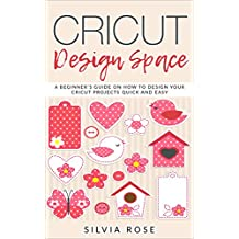 Cricut Design Space: A beginner's guide on how to design your Cricut projects quick and easy (English Edition)