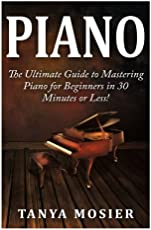 Piano: The Ultimate Guide to Mastering Piano for Beginners in 30 Minutes or Less! (Piano - How to Play Piano - Piano for Beginners - Piano Lessons - Piano Books - Piano Chords - Piano Theory)