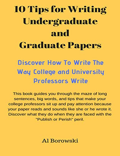 10 Tips for Writing Undergraduate  and Graduate PapersNew Title 1: Discover How To Write The Way College and University Professors Write (English Edition)