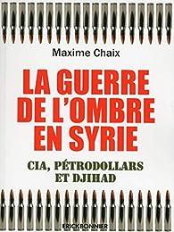 La guerre de l'ombre en Syrie - Cia, pétrodollard et Djihad par Maxime Chaix