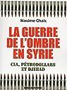 La guerre de l\'ombre en Syrie - Cia, pétrodollard et Djihad par Maxime Chaix