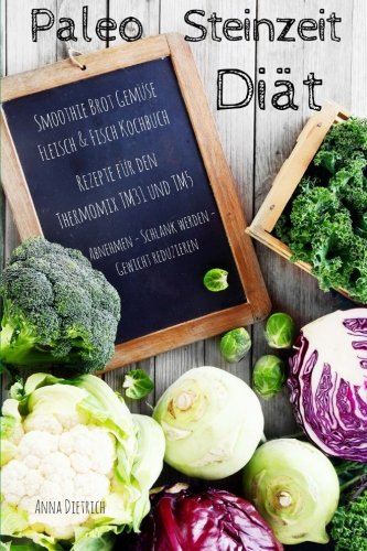 Paleo Steinzeit Diät Smoothie Brot Gemüse Fleisch & Fisch Kochbuch Rezepte für den Thermomix TM31 und TM5 Abnehmen - Schlank werden -Gewicht reduzieren (Fleisch-diät)