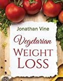 Vegetarian Weight Loss: How to Achieve Healthy Living & Low Fat Lifestyle (Special Diet Cookbooks & Vegetarian Recipes Collection, Band 1)