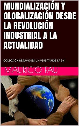MUNDIALIZACIÓN Y GLOBALIZACIÓN DESDE LA REVOLUCIÓN INDUSTRIAL A LA ACTUALIDAD: COLECCIÓN RESÚMENES UNIVERSITARIOS Nº 591 por Mauricio Fau