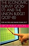 THE ECONOMIC SURVEY (2016-17) AND THE UNION BUDGET (2017-18): FOR IAS PRE AND MAINS EXAM 2017