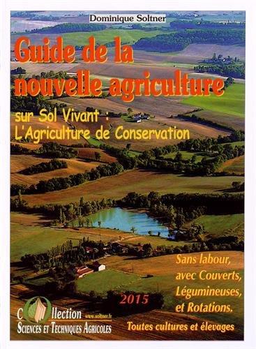 Guide de la nouvelle agriculture sur sol vivant : l'agriculture de conservation : Sans labour, avec couverts, légumineuses et rotations par Dominique Soltner