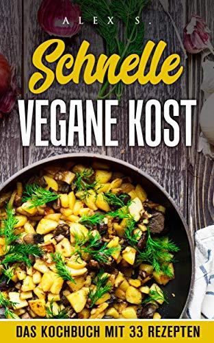 Schnelle Vegane Kost - das Kochbuch mit 33 veganen Rezepten: für eine gesunde, abwechslungsreiche und ausgewogene vegane Ernährung -