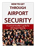 How to get through Airport Security: A comical traveller's guide for UK Airport Security (English Edition)