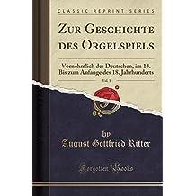Zur Geschichte des Orgelspiels, Vol. 1: Vornehmlich des Deutschen, im 14. Bis zum Anfange des 18. Jahrhunderts (Classic Reprint)