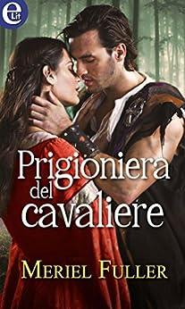 Prigioniera del cavaliere (eLit) (Storie di re e di cavalieri Vol. 1) di [Fuller, Meriel]