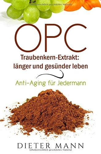 OPC - Traubenkern-Extrakt: länger und gesünder leben: Anti-Aging für Jedermann