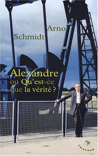 Alexandre ou Qu'est-ce que la vérité ? par Arno Schmidt