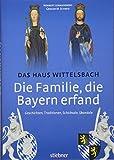 Die Familie, die Bayern erfand: Das Haus Wittelsbach: Geschichten, Traditionen, Schicksale, Skandale - Norbert Lewandowski, Gregor M. Schmid