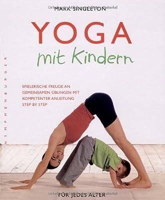 Yoga mit Kindern: Spielerische Freude an gemeinsamen Übungen mit kompetenter Anleitung step by step