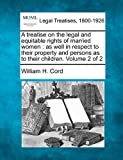 A Treatise on the Legal and Equitable Rights of Married Women: As Well in Respect to Their Property and Persons as to Their Children. Volume 2 of 2