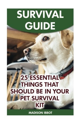 Survival Guide: 25 Essential Things That Should Be In Your Pet Survival Kit