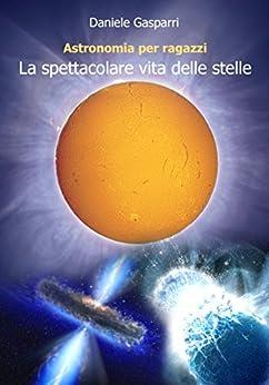 La spettacolare vita delle stelle (Astronomia per ragazzi Vol. 1) di [Gasparri, Daniele]