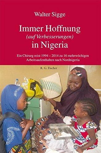 Immer Hoffnung (auf Verbesserungen) in Nigeria: Ein Chirurg reist 1994 - 2014 zu 16 mehrwöchigen Arbeitsaufenthalten nach Nordnigeria