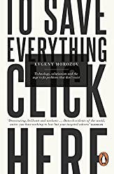 To Save Everything, Click Here: Technology, Solutionism, and the Urge to Fix Problems that Don't Exist by Evgeny Morozov (2014-07-03)