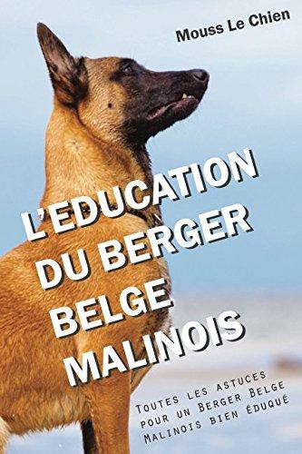 L'EDUCATION DU BERGER BELGE MALINOIS: Toutes les astuces pour un Berger Belge Malinois bien éduqué par Mouss Le Chien