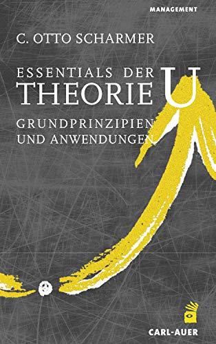 Essentials der Theorie U: Grundprinzipien und Anwendungen (Management)