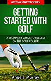 Golf: Getting Started With Golf: A Beginners Guide To Success On The Golf Course! (Getting Started Series Book 2)