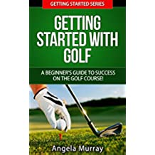 Golf: Getting Started With Golf: A Beginners Guide To Success On The Golf Course! (Getting Started Series Book 2) (English Edition)