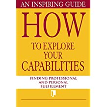 How to Explore Your Capabilities. An Inspiring Guide: Finding Professional and Personal Fulfillment (Book Collection Part 1. 2) (English Edition)