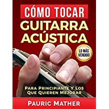 Cómo Tocar Guitarra Acústica: El Mejor Libro Para Aprender A Tocar Guitarra (Spanish Edition)