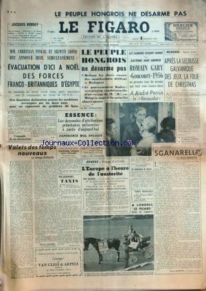 FIGARO (LE) [No 3808] du 04/12/1956 - le peuple hongrois ne desarme pas mm. christian pineau et selwyn lloyd ont annonce, evacuation d'ici a noel des forces franco-britanniques d'egypte valets des temps nouveaux par duhamel l'essence - experience mal engagee taxis par ravon geneve, l'europe a l'heure de l'austerite par bouvard - sganarelle par gaxotte romain gary, goncourt 1956 - andre perrin, le renaudot - le melbourne, apres la secousse glavanique des jeux, la folie de christmas par scize