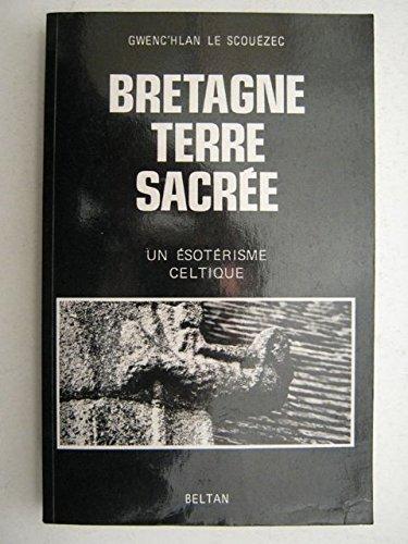 Bretagne, terre sacrée: Un ésotérisme celtique par Gwenc'hlan Le Scouëzec