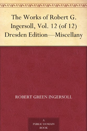 The Works of Robert G. Ingersoll, Vol. 12 (of 12) Dresden Edition-Miscellany (English Edition)