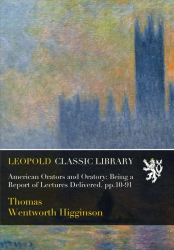 American Orators and Oratory: Being a Report of Lectures Delivered. pp.10-91 por Thomas Wentworth Higginson