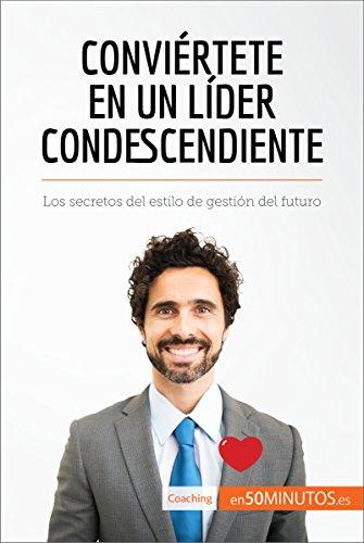 Conviértete en un líder condescendiente: Los secretos del estilo de gestión del futuro (Coaching)