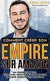 Vendre sur Amazon - Comment Créer son Empire sur Amazon - Guide pour Développer son Entreprise en Ligne avec FBA- Toutes les Stratégies pour Bâtir son Ecommerce et Faire de l'Argent sur Internet...