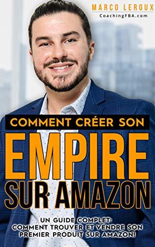 Vendre sur Amazon - Comment Créer son Empire sur Amazon - Guide pour Développer son Entreprise en Ligne avec FBA- Toutes les Stratégies pour Bâtir son Ecommerce et Faire de l'Argent sur Internet par