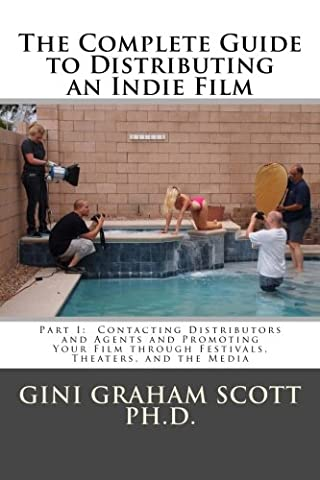 The Complete Guide to Distributing an Indie Film: Part I: Contacting Distributors and Agents and Promoting Your Film through Festivals, Theaters, and the Media