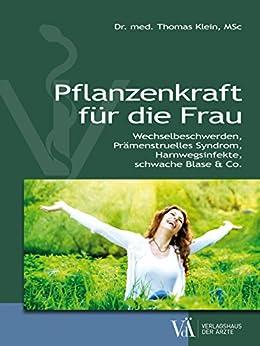 Pflanzenkraft für die Frau: Wechselbeschwerden, Prämenstruelles Syndrom, Harnwegsinfekte, schwache Blase & Co.
