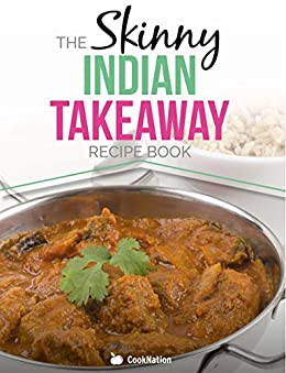 The Skinny Indian Takeaway Recipe Book: Authentic British Indian Restaurant Dishes Under 300, 400 And 500 Calories. The Secret To Low Calorie Indian Takeaway Food At Home. (English Edition) par [CookNation]