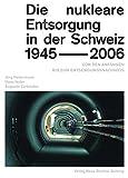 Die nukleare Entsorgung in der Schweiz 1945-2006: Von den Anfängen bis zum Entsorgungsnachweis - Jörg Hadermann, Hans Issler, Auguste Zurkinden, Andreas Pritzker