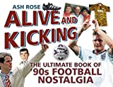 Alive and Kicking: The Ultimate Book of 90s Football Nostalgia