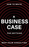 How to Write a Business Case: For Anything