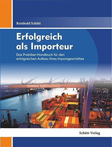 Erfolgreich als Importeur: Das Praktiker-Handbuch für erfolgreichen Aufbau Ihres Importgeschäftes