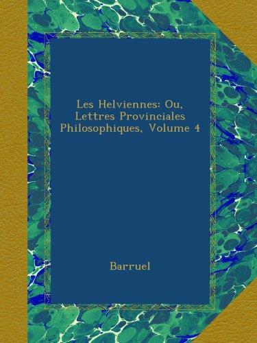 Les Helviennes: Ou, Lettres Provinciales Philosophiques, Volume 4