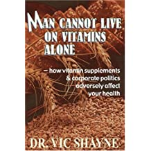 Man Cannot Live on Vitamins Alone: How vitamin supplements & corporate politics adversely affect your health