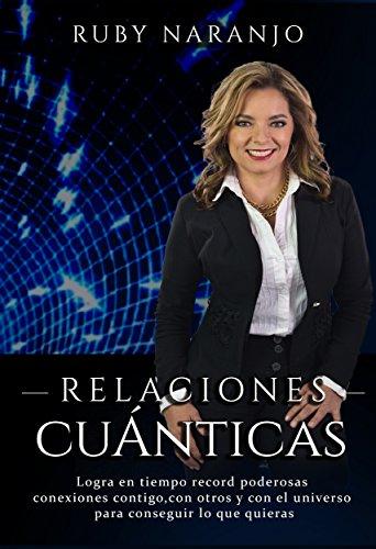 Relaciones Cuánticas: Logra en tiempo récord poderosas conexiones contigo, con otros y con el universo para conseguir  lo que quieras por Ruby Naranjo